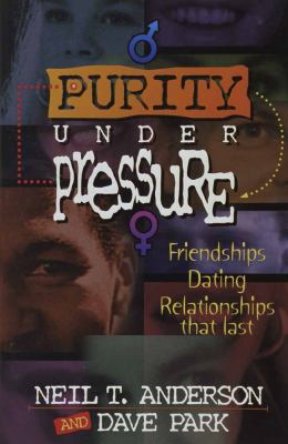 Purity under Pressure : Making Decisions You Can Live with, Friendships, Dating, and Relationships That Last - Dave Park; Neil T. Anderson
