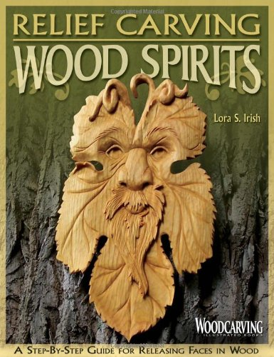 Relief Carving Wood Spirits: A Step-By-Step Guide for Releasing Faces in Wood (Woodcarving Illustrated Books) - Lora S Irish