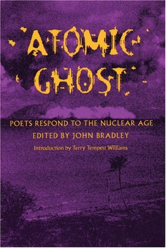 Atomic Ghost: Poets Respond to the Nuclear Age - John Bradley