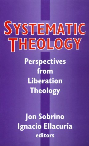 Systematic Theology: Perspectives from Liberation Theology (Readings from Mysterium Liberationis) - Jon Sobrino