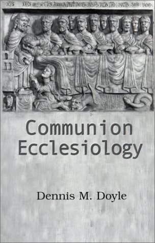 Communion Ecclesiology: Vision and Versions - Dennis M. Doyle