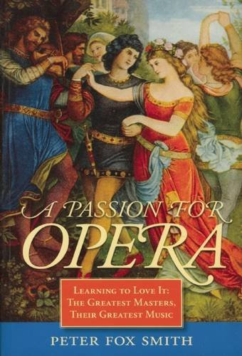 A Passion for Opera: Learning to Love It: The Greatest Masters, Their Greatest Music - Peter Fox Smith