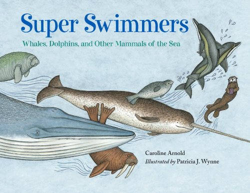 Super Swimmers: Whales, Dolphins, and Other Mammals of the Sea - Caroline Arnold