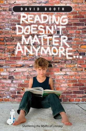 Reading Doesn't Matter Anymore: Shattering the Myths of Literacy - David Booth