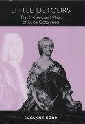 Little Detours - The Letters and Plays of Luise Gottsched (1713-1762) (Studies in German Literature, Linguistics, & Culture)