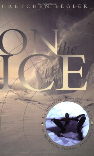 On the Ice: An Intimate Portrait of Life at McMurdo Station, Antarctica (The World As Home) - Gretchen Legler