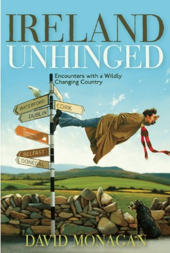 Ireland Unhinged: Encounters with a Wildly Changing Country - David Monagan