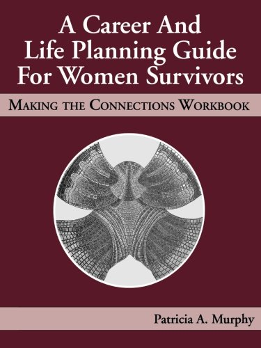 A Career and Life Planning Guide for Women Survivors: Making the Connections Workbook - Patricia Murphy