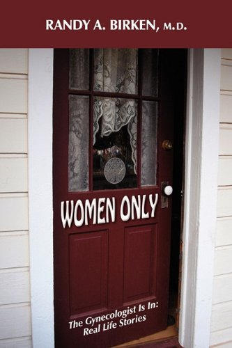 Women Only: The Gynecologist Is In: Real Life Stories - Randy A. Birken