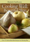 Cooking Well: Beautiful Skin: Over 75 Antioxidant-Rich Recipes for Glowing Skin