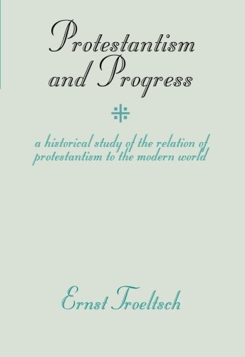 Protestantism and Progress: A Historical Study of the Relation of Protestantism to the Modern World - Troeltsch, Ernst