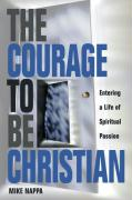 The Courage to Be Christian: Creating a Life of Spiritual Passion