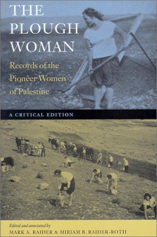 The Plough Woman: Records of the Pioneer Women of Palestine ?A Critical Edition (The Tauber Institute Series for the Study of European Jewry - Mark A. Raider