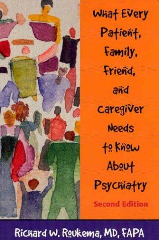 What Every Patient, Family, Friend, and Caregiver Needs to Know About Psychiatry - Richard W. Roukema