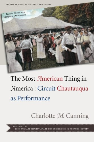 The Most American Thing in America: Circuit Chautauqua as Performance (Studies Theatre Hist  &  Culture) - Charlotte M. Canning