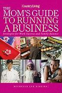 The Mom's Guide to Running a Business: Strategies for Work Success and Family Balance (Country Living)