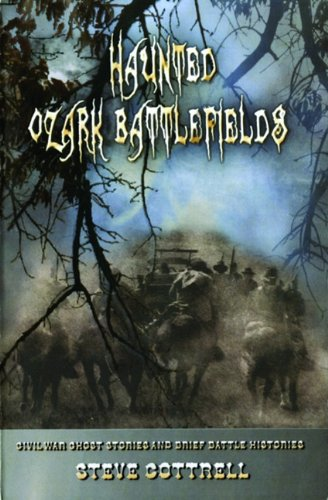 Haunted Ozark Battlefields: Civil War Ghost Stories and Brief Battle Histories - Steve Cottrell