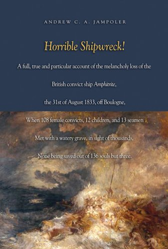 Horrible Shipwreck!: A Full, True and Particular Account of the Melancholy Loss of the British Convict Ship Amphitrite, the 31st August 1833 - Andrew C.A. Jampoler