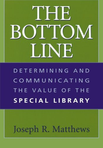 The Bottom Line: Determining and Communicating the Value of the Special Library - Joseph R. Matthews