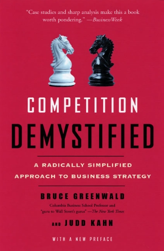 Competition Demystified: A Radically Simplified Approach to Business Strategy - Bruce C. Greenwald, Judd Kahn