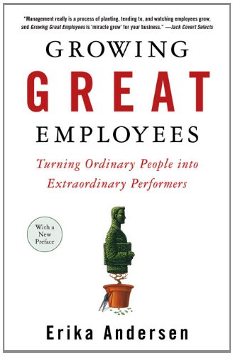 Growing Great Employees: Turning Ordinary People into Extraordinary Performers - Erika Andersen