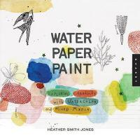 Water paper paint : exploring creativity with watercolor and mixed media /anglais