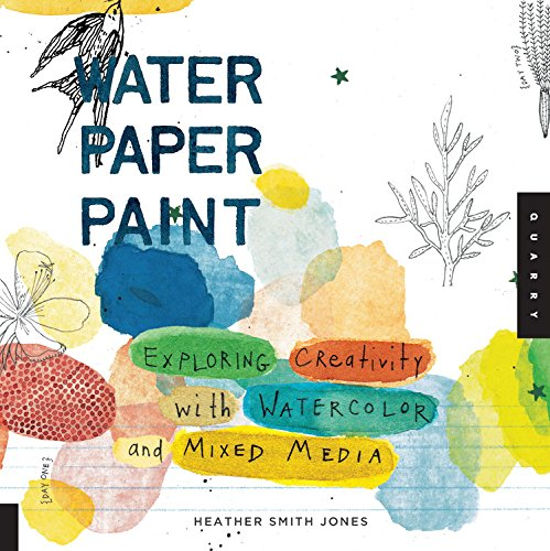 Water Paper Paint: Exploring Creativity with Watercolor and Mixed Media - Jones, Heather