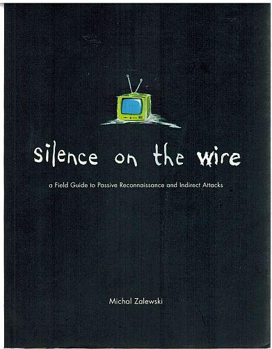 Silence On The Wire: A Field Guide To Passive Reconnaissance And Indirect Attacks - Zalewski, Michal