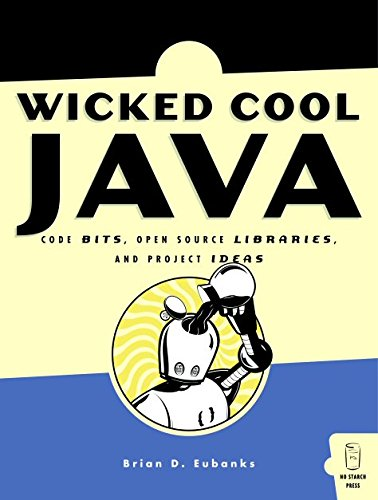 Wicked Cool Java: Code Bits, Open-Source Libraries, and Project Ideas - Brian D. Eubanks