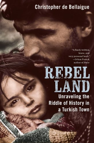 Rebel Land: Unraveling the Riddle of History in a Turkish Town - Christopher de Bellaigue