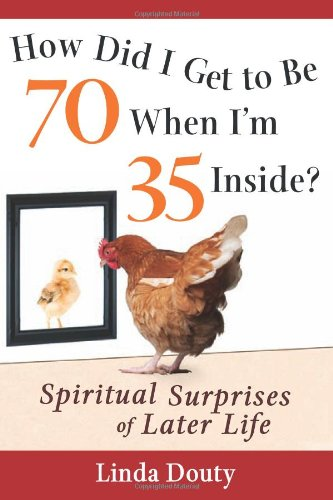 How Did I Get to be 70 When I'm 35 Inside?: Spiritual Surprises of Later Life - Linda Douty