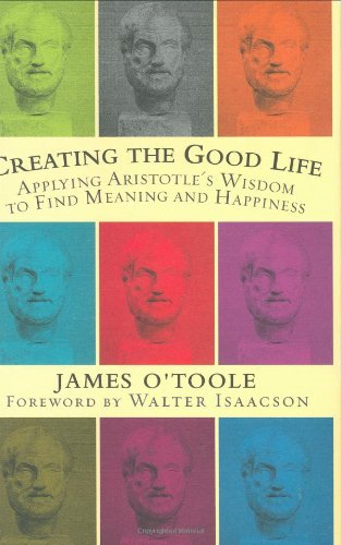 Creating the Good Life :Applying Aristotle's Wisdom to Find Meaning and Happiness - O'Toole, James
