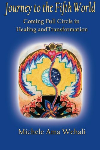Journey to the Fifth World (2012): Coming Full Circle in Healing and Transformation - Michele Ama Wehali