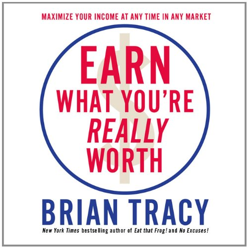 Earn What You're Really Worth: Maximize Your Income At Any Time in Any Market (Your Coach in a Box) - Brian Tracy