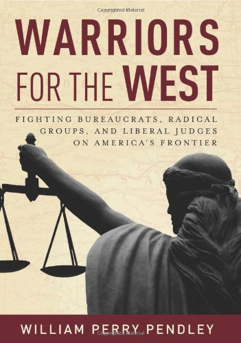 Warriors for the West: Fighting Bureaucrats, Radical Groups, And Liberal Judges on America's Frontier - William Perry Pendley
