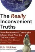 Really Inconvenient Truths: Seven Environmental Catastrophies Liberals Don't Want You to Know About--Because They Helped Cause Them