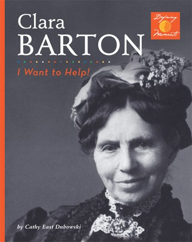 Clara Barton: I Want To Help! (Defining Moments) - Cathy East Dubowski