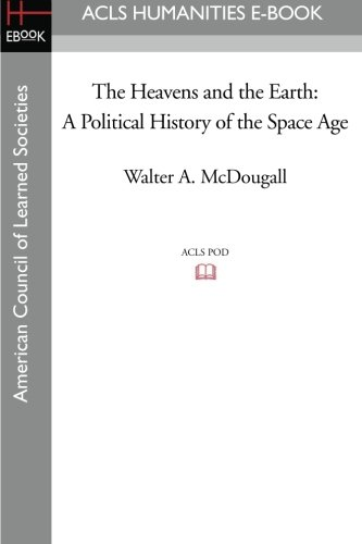 The Heavens and the Earth: A Political History of the Space Age - McDougall, Walter A.