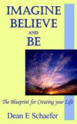 Imagine, Believe and Be: The Blueprint for Creating Your Life