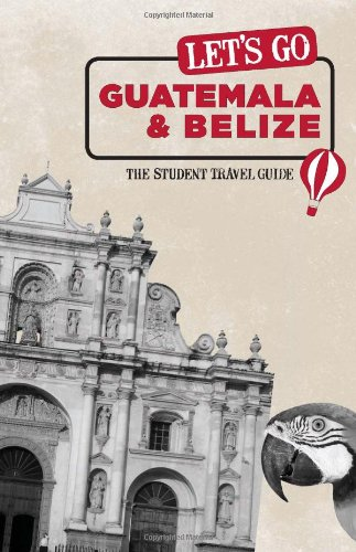 Let's Go Guatemala  &  Belize: The Student Travel Guide - Inc. Harvard Student Agencies