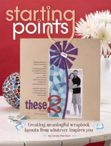 Starting Points: Creating Meaningful Scrapbook Layouts From Whatever Inspires You - Linda Harrison