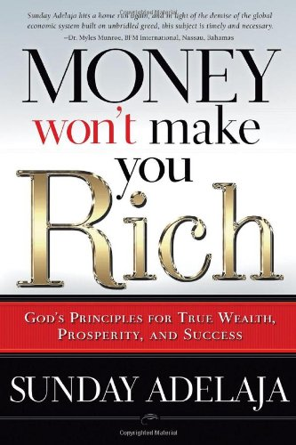 Money Won't Make You Rich: God's Principles for True Wealth, Prosperity, and Success - Sunday Adelaja