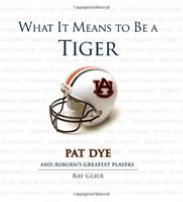 What It Means to Be a Tiger : Pat Dye and Auburn's Greatest Players - Ray Glier