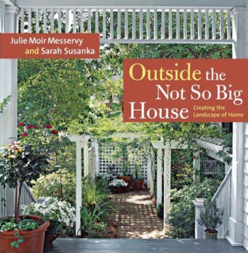 Outside the Not So Big House : Creating the Landscape of Home - Julie Moir Messervy; Grey Crawford; Sarah Susanka