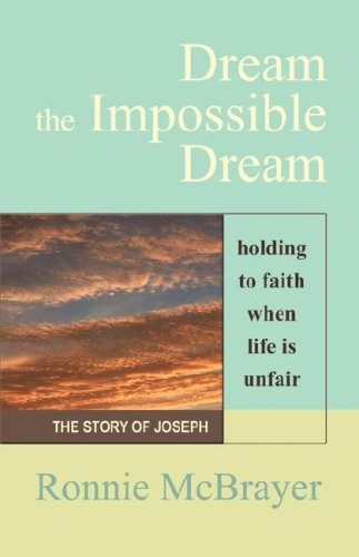 DREAM THE IMPOSSIBLE DREAM: Holding to Faith When Life is Unfair - The Story of Joseph - Ronnie McBrayer