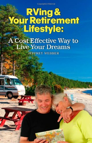 RVing  &  Your Retirement Lifestyle: A Cost Effective Way to Live Your Dreams - Jeffrey Webber