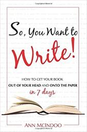 So, You Want to Write!: How to Get Your Book Out of Your Head and Onto the Paper in 7 Days