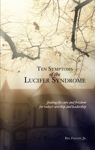 Ten Symptoms of the Lucifer Syndrome: Finding the Cure and Freedom for Today's Worship and Leadership - Jr. Bill Faught