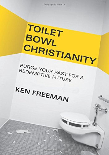 Toilet Bowl Christianity: Purge Your Past for a Redemptive Future - Ken Freeman