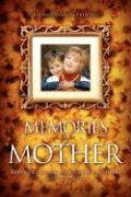 Memories of Mother: Inspiring Real-Life Stories of How Mothers Touch Our Lives